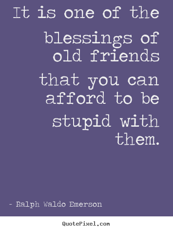 Ralph Waldo Emerson picture quotes - It is one of the blessings of old friends that you can afford to.. - Friendship quotes
