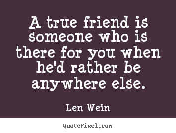 Quotes about friendship - A true friend is someone who is there for you when he'd..