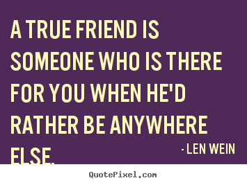 Friendship sayings - A true friend is someone who is there for..