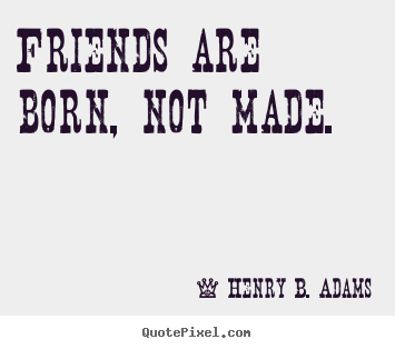 Henry B. Adams picture quotes - Friends are born, not made. - Friendship quotes