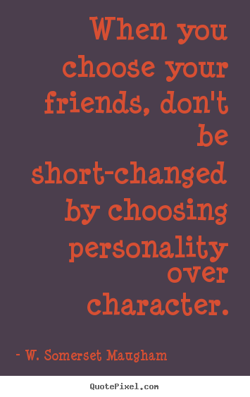 When you choose your friends, don't be short-changed by choosing personality.. W. Somerset Maugham  friendship quotes