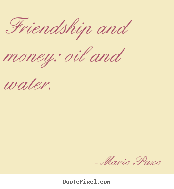 Friendship and money: oil and water. Mario Puzo popular friendship quotes