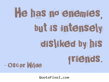 Oscar Wilde picture quotes - He has no enemies, but is intensely disliked by his friends. - Friendship quotes