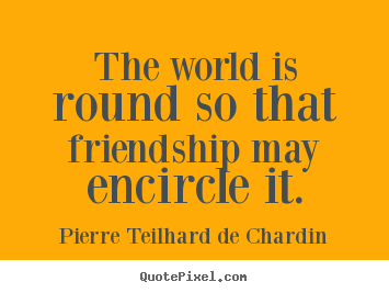 The world is round so that friendship may encircle.. Pierre Teilhard De Chardin popular friendship quotes