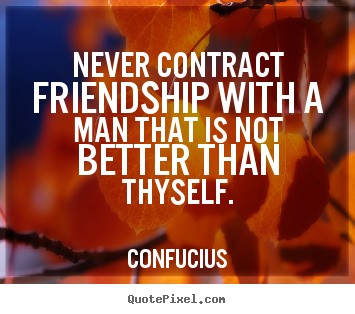 Never contract friendship with a man that is not better than.. Confucius top friendship sayings