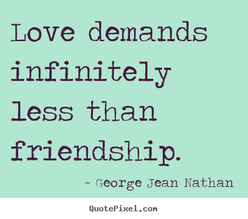 George Jean Nathan picture quotes - Love demands infinitely less than friendship. - Friendship quote