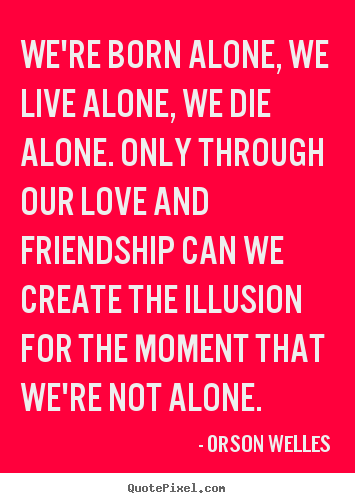 Orson Welles picture quotes - We're born alone, we live alone, we die alone... - Friendship quotes