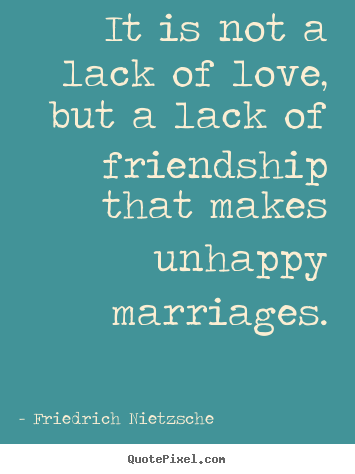 Friedrich Nietzsche picture quotes - It is not a lack of love, but a lack of friendship that makes.. - Friendship sayings