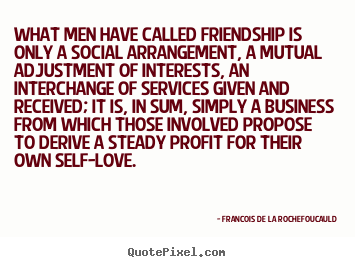 Create your own photo quote about friendship - What men have called friendship is only a social arrangement,..