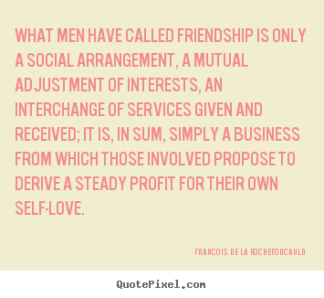 Friendship quotes - What men have called friendship is only a social arrangement, a mutual..