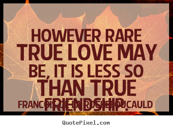 Create your own picture quotes about friendship - However rare true love may be, it is less so than true friendship.