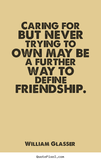 Create your own picture sayings about friendship - Caring for but never trying to own may be a further way..