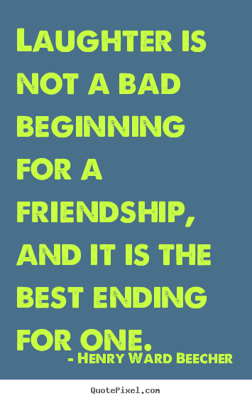 Henry Ward Beecher Picture Quotes   Laughter Is Not A Bad Beginning For A  Friendship,