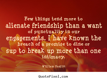 Few things tend more to alienate friendship.. William Hazlitt  friendship quote