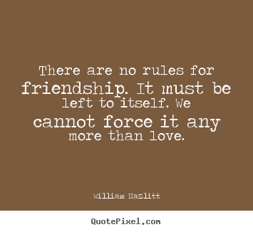 There are no rules for friendship. it must be left to itself... William Hazlitt top friendship quotes