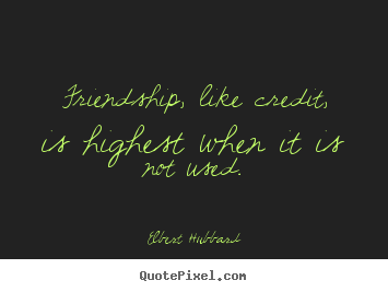 Friendship quotes - Friendship, like credit, is highest when it is not..