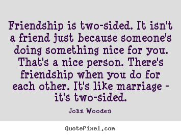 John Wooden picture quotes - Friendship is two-sided. it isn't a friend just because someone's.. - Friendship quotes