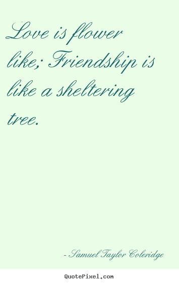 Friendship quotes - Love is flower like; friendship is like a sheltering tree.