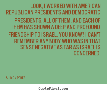 Quotes about friendship - Look, i worked with american republican presidents and democratic..