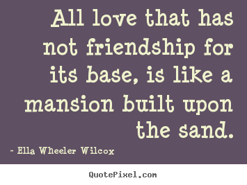 How to make picture quotes about friendship - All love that has not friendship for its base, is like..