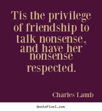 Quotes about friendship - Tis the privilege of friendship to talk nonsense,..