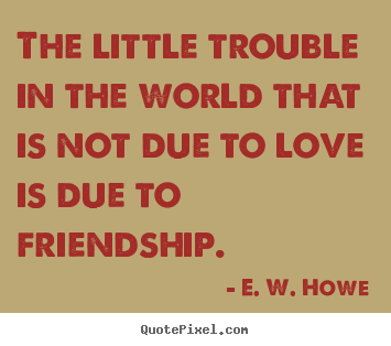 Friendship sayings - The little trouble in the world that is not due to love is due to..