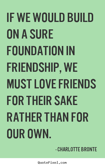 Friendship quotes - If we would build on a sure foundation in friendship, we must love..