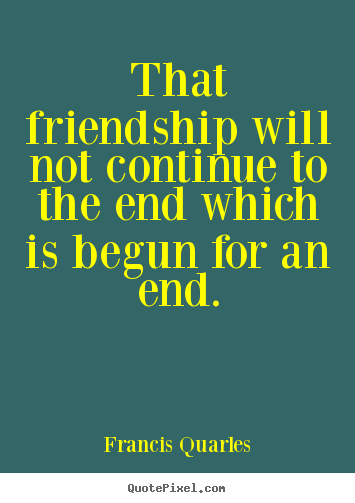 Friendship quote - That friendship will not continue to the end which is begun for an..