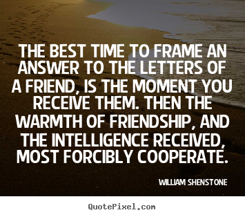 Friendship quote - The best time to frame an answer to the letters of a friend, is the..