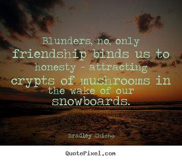 Bradley Chicho picture quotes - Blunders, no, only friendship binds us to honesty.. - Friendship quotes