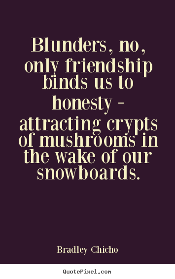 Friendship quotes - Blunders, no, only friendship binds us to honesty - attracting crypts..