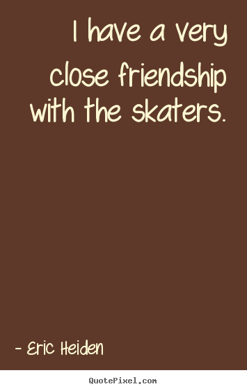 Quote about friendship - I have a very close friendship with the skaters.