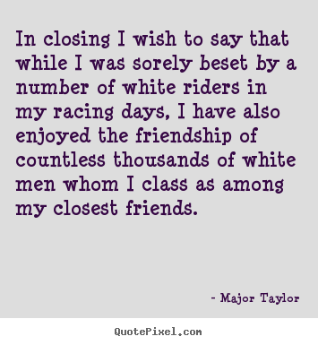In closing i wish to say that while i was sorely beset by a number.. Major Taylor great friendship quotes