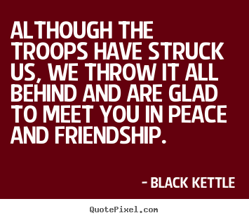 Although the troops have struck us, we throw it.. Black Kettle  friendship quote