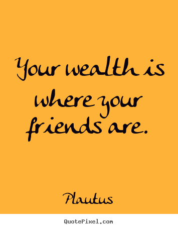 Your wealth is where your friends are. Plautus good friendship quotes