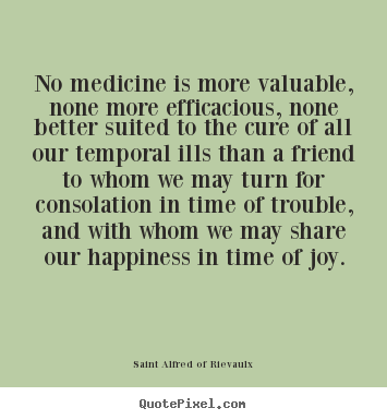 Customize image quotes about friendship - No medicine is more valuable, none more efficacious, none better..