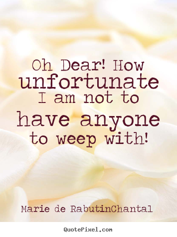 Oh dear! how unfortunate i am not to have.. Marie De Rabutin-Chantal  friendship sayings