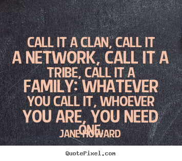 Quotes about friendship - Call it a clan, call it a network, call it a tribe, call it a family:..