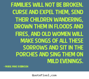 Marilynne Robinson picture quote - Families will not be broken. curse and expel them,.. - Friendship quotes