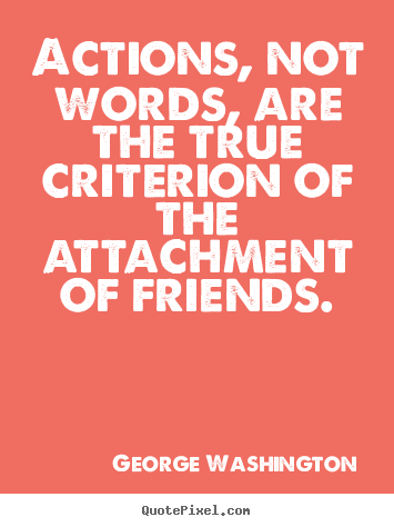 George Washington picture quotes - Actions, not words, are the true criterion of the attachment.. - Friendship quotes