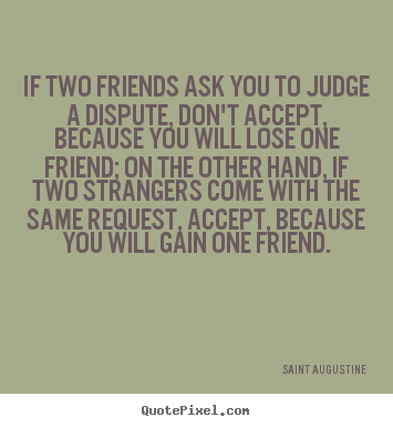 Friendship quote - If two friends ask you to judge a dispute, don't accept, because..