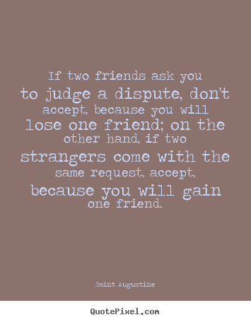 Saint Augustine picture quotes - If two friends ask you to judge a dispute,.. - Friendship quotes