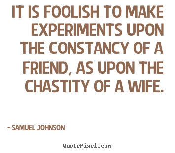 Create custom picture quotes about friendship - It is foolish to make experiments upon the constancy of..