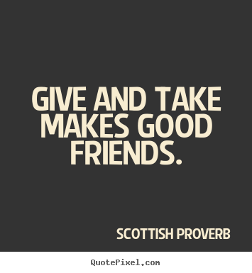 How to design picture quote about friendship - Give and take makes good friends.