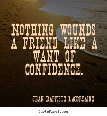 Quotes about friendship - Nothing wounds a friend like a want of confidence.