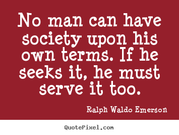 Friendship quote - No man can have society upon his own terms. if he seeks it, he..