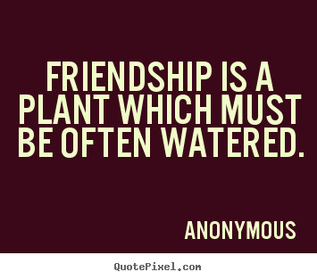 Customize picture quote about friendship - Friendship is a plant which must be often watered.