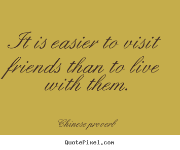 It is easier to visit friends than to live with them. Chinese Proverb best friendship quotes