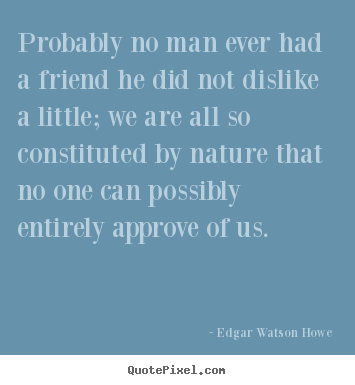 Quotes about friendship - Probably no man ever had a friend he did not dislike a little;..