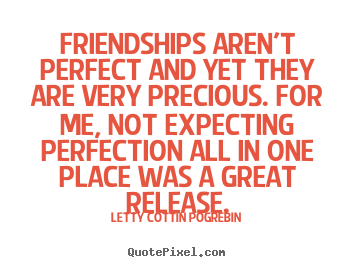 Letty Cottin Pogrebin photo quotes - Friendships aren't perfect and yet they are very precious. for me, not.. - Friendship quotes